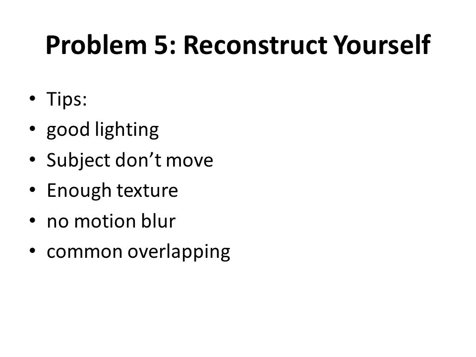 Problem 5: Reconstruct Yourself Tips: good lighting Subject don't move Enough texture no motion blur common overlapping