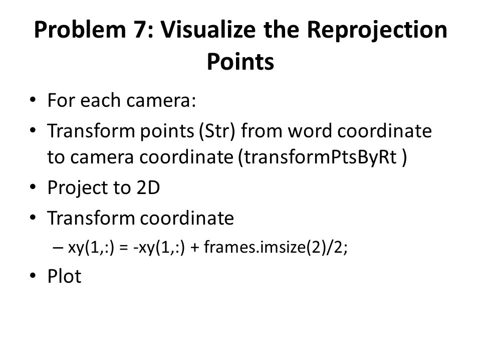 Problem 7: Visualize the Reprojection Points For each camera: Transform points (Str) from word coordinate to camera coordinate (transformPtsByRt ) Pro