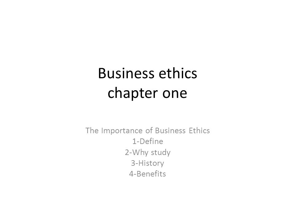 Business ethics chapter one The Importance of Business Ethics 1-Define 2-Why study 3-History 4-Benefits