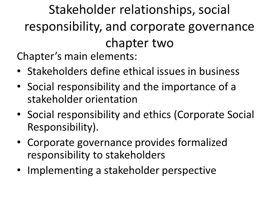 Stakeholder relationships, social responsibility, and corporate governance chapter two Chapter's main elements: Stakeholders define ethical issues in