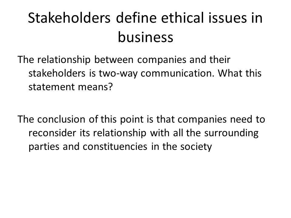 Stakeholders define ethical issues in business The relationship between companies and their stakeholders is two-way communication. What this statement