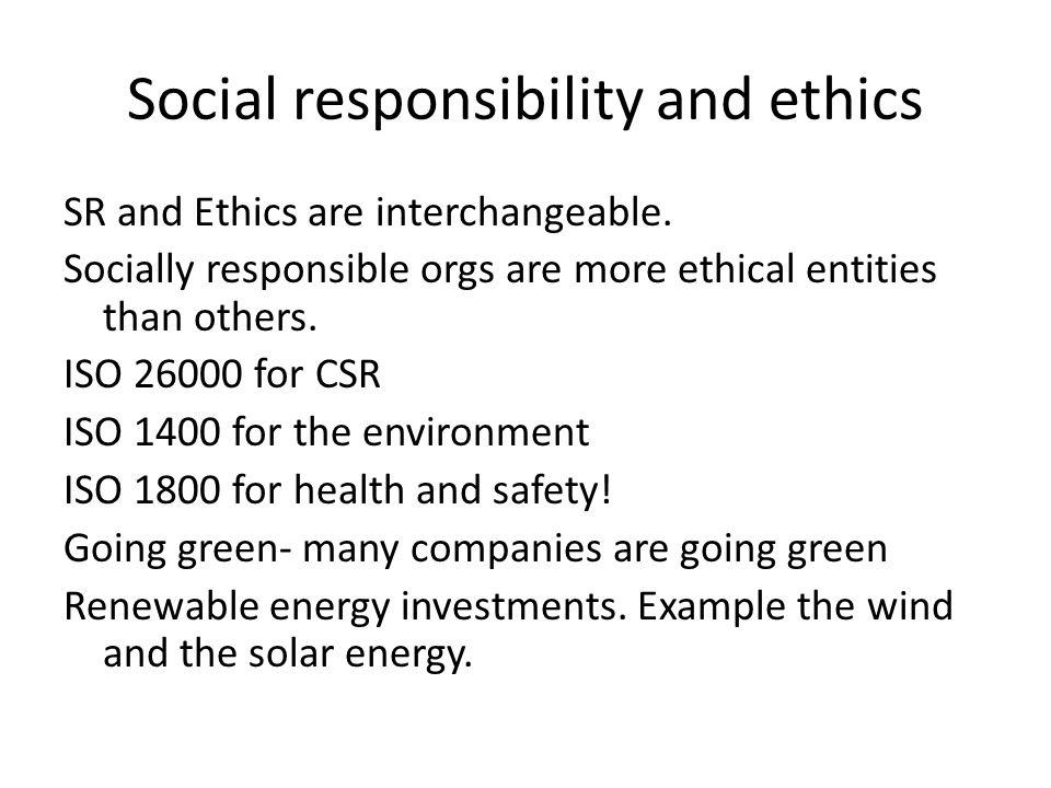 Social responsibility and ethics SR and Ethics are interchangeable. Socially responsible orgs are more ethical entities than others. ISO 26000 for CSR