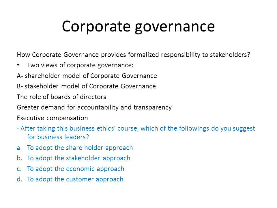 Corporate governance How Corporate Governance provides formalized responsibility to stakeholders? Two views of corporate governance: A- shareholder mo