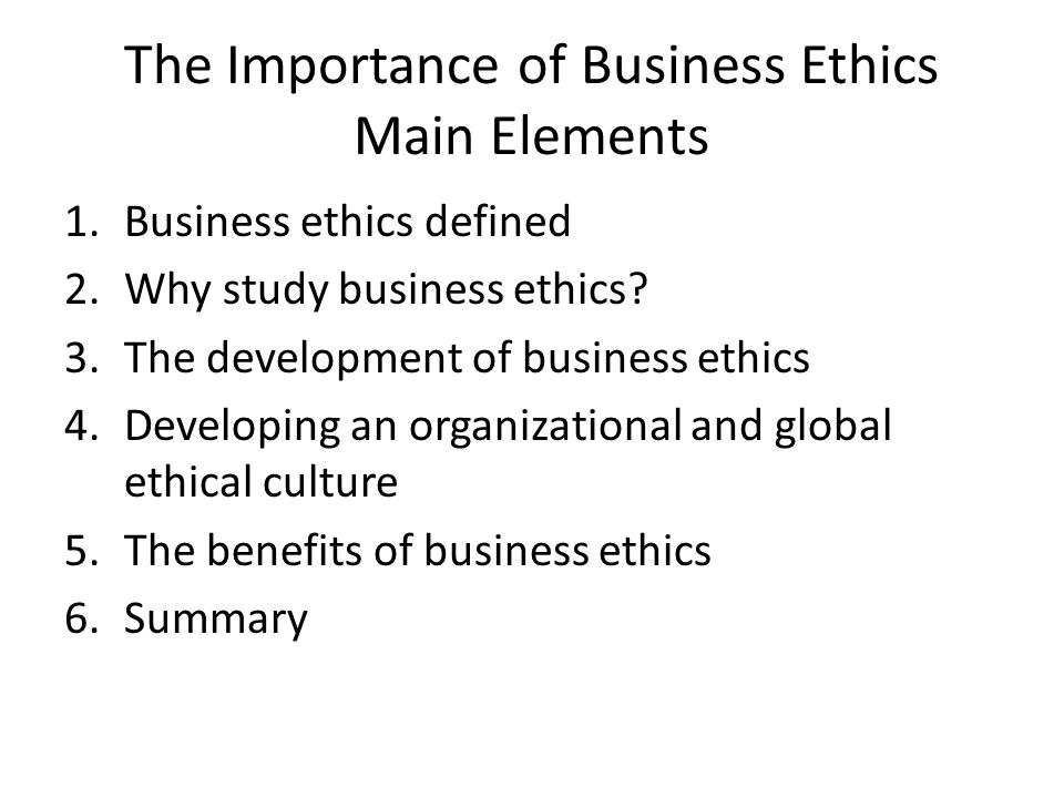 The Importance of Business Ethics Main Elements 1.Business ethics defined 2.Why study business ethics? 3.The development of business ethics 4.Developi