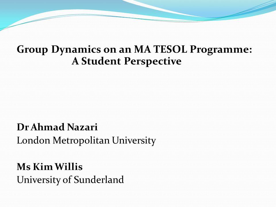 Group Dynamics on an MA TESOL Programme: A Student Perspective Dr Ahmad Nazari London Metropolitan University Ms Kim Willis University of Sunderland