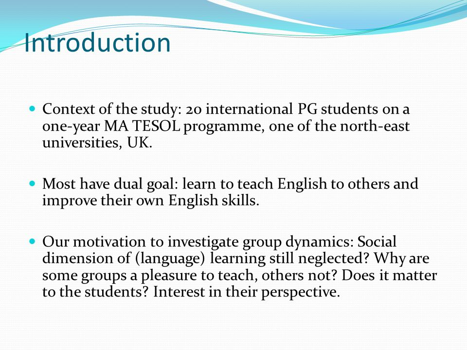 Introduction Context of the study: 20 international PG students on a one-year MA TESOL programme, one of the north-east universities, UK. Most have du