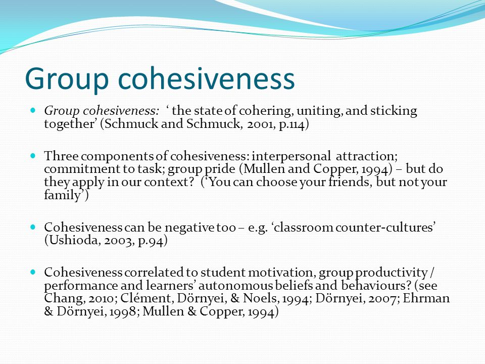 Group cohesiveness Group cohesiveness: ' the state of cohering, uniting, and sticking together' (Schmuck and Schmuck, 2001, p.114) Three components of