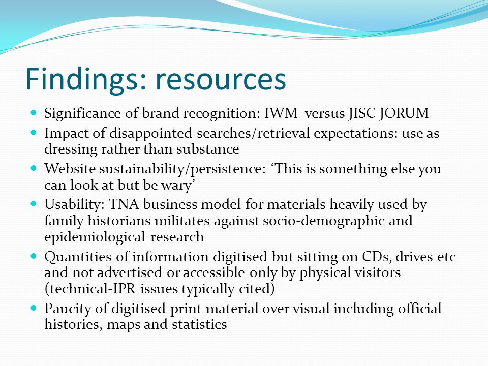 Findings: resources Significance of brand recognition: IWM versus JISC JORUM Impact of disappointed searches/retrieval expectations: use as dressing rather than substance Website sustainability/persistence: 'This is something else you can look at but be wary' Usability: TNA business model for materials heavily used by family historians militates against socio-demographic and epidemiological research Quantities of information digitised but sitting on CDs, drives etc and not advertised or accessible only by physical visitors (technical-IPR issues typically cited) Paucity of digitised print material over visual including official histories, maps and statistics