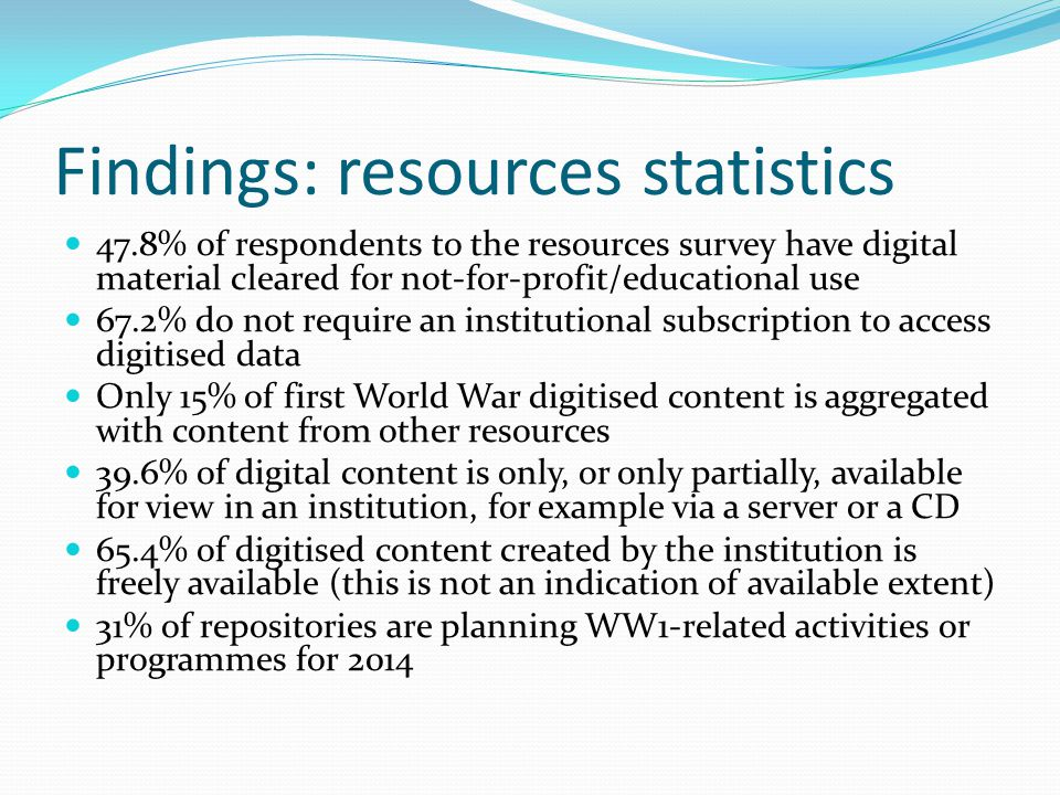 Findings: resources statistics 47.8% of respondents to the resources survey have digital material cleared for not-for-profit/educational use 67.2% do not require an institutional subscription to access digitised data Only 15% of first World War digitised content is aggregated with content from other resources 39.6% of digital content is only, or only partially, available for view in an institution, for example via a server or a CD 65.4% of digitised content created by the institution is freely available (this is not an indication of available extent) 31% of repositories are planning WW1-related activities or programmes for 2014
