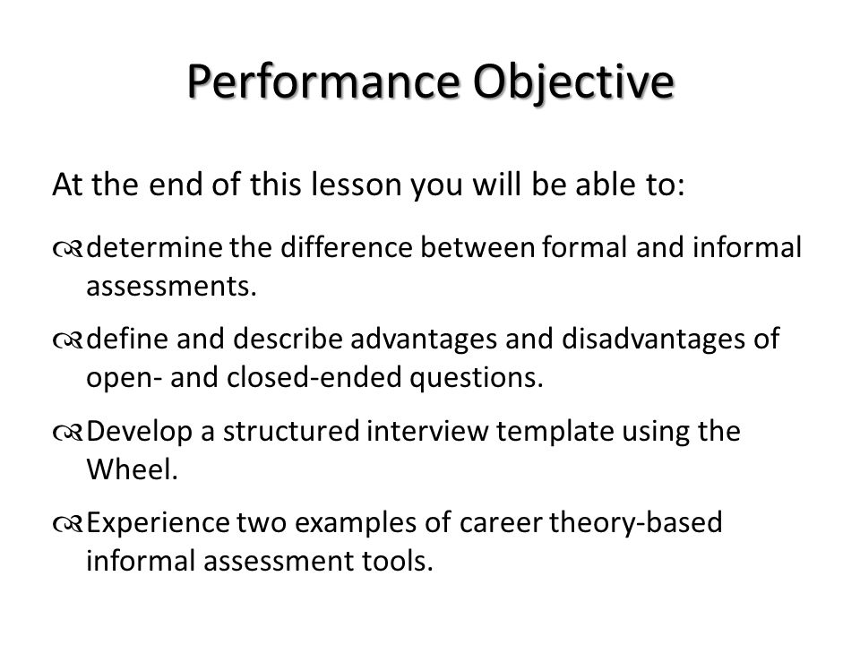 Performance Objective At the end of this lesson you will be able to:  determine the difference between formal and informal assessments.  define and
