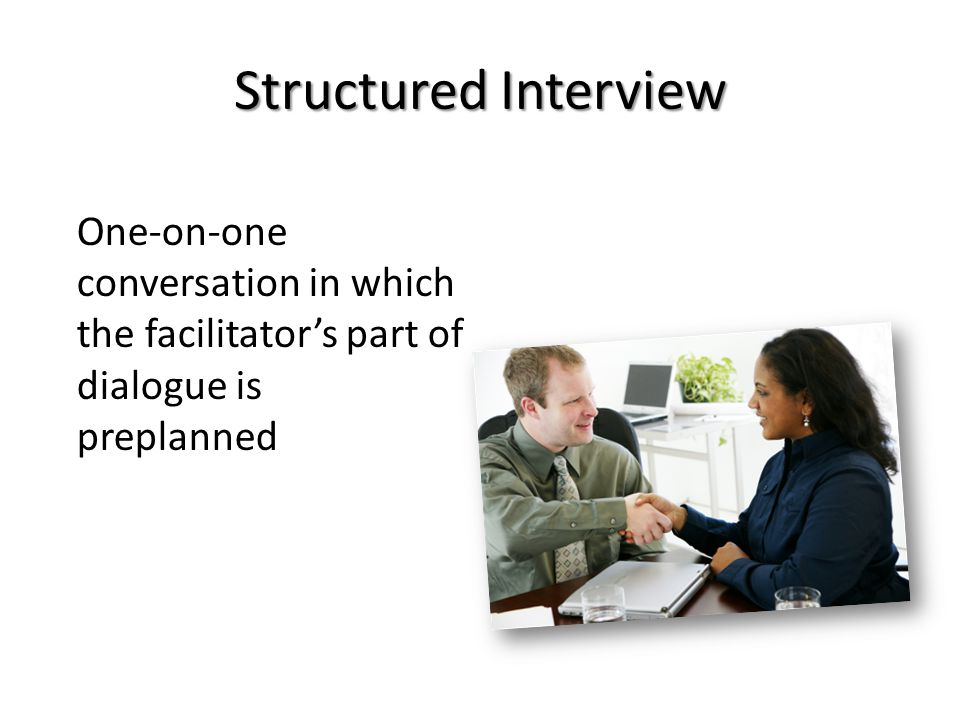 One-on-one conversation in which the facilitator's part of dialogue is preplanned Structured Interview
