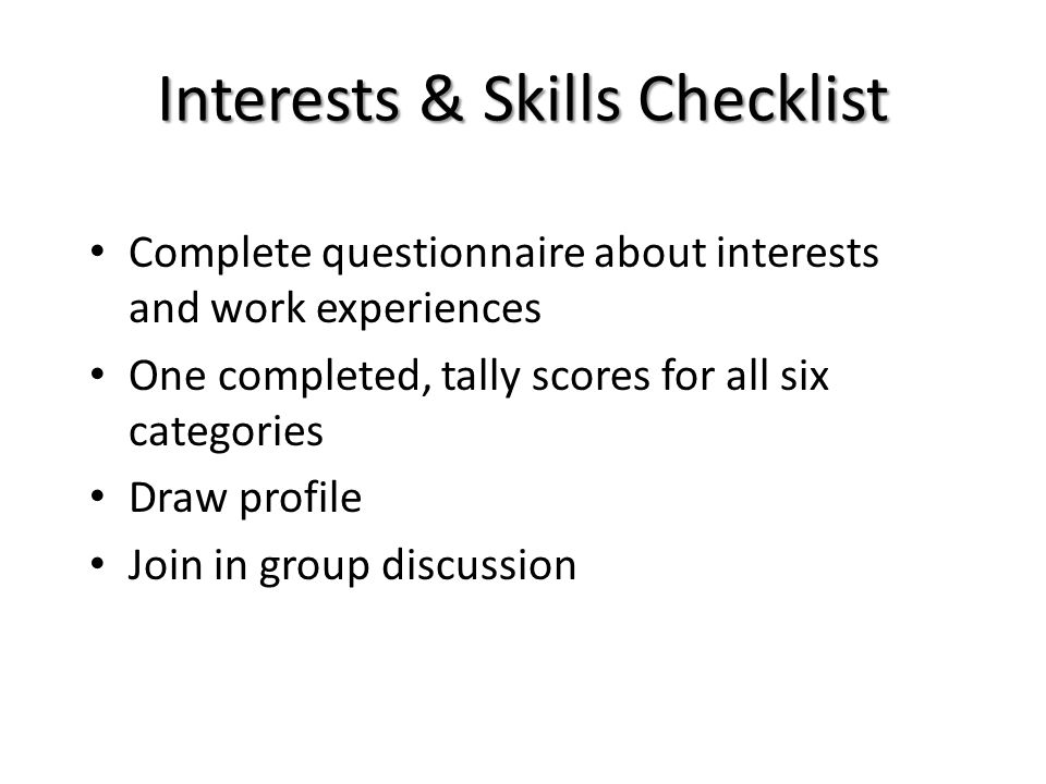 Complete questionnaire about interests and work experiences One completed, tally scores for all six categories Draw profile Join in group discussion I