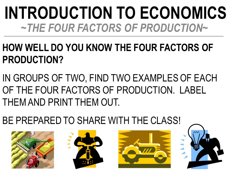 INTRODUCTION TO ECONOMICS ~THE FOUR FACTORS OF PRODUCTION~ HOW WELL DO YOU KNOW THE FOUR FACTORS OF PRODUCTION? IN GROUPS OF TWO, FIND TWO EXAMPLES OF