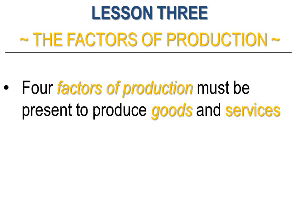 LESSON THREE ~ THE FACTORS OF PRODUCTION ~ factors of production goods services Four factors of production must be present to produce goods and servic