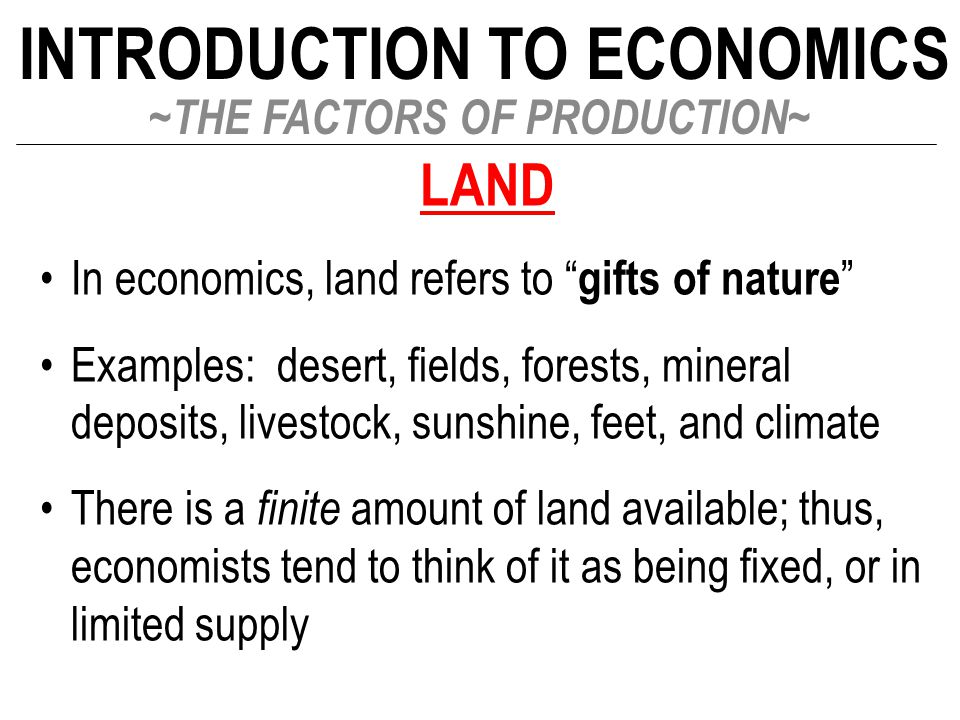 "INTRODUCTION TO ECONOMICS ~THE FACTORS OF PRODUCTION~ LAND In economics, land refers to "" gifts of nature "" Examples: desert, fields, forests, mineral"