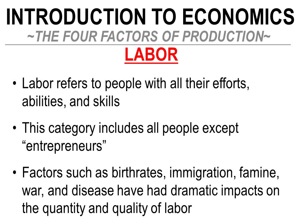 INTRODUCTION TO ECONOMICS ~THE FOUR FACTORS OF PRODUCTION~ LABOR Labor refers to people with all their efforts, abilities, and skills This category in