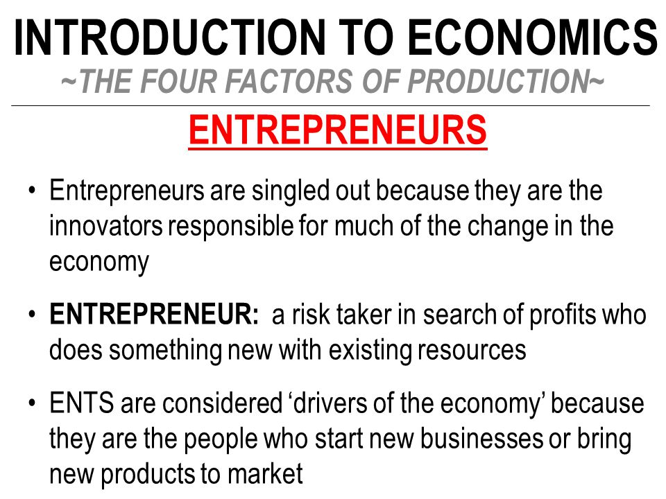 INTRODUCTION TO ECONOMICS ~THE FOUR FACTORS OF PRODUCTION~ ENTREPRENEURS Entrepreneurs are singled out because they are the innovators responsible for