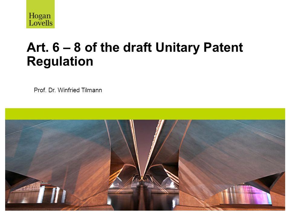 Art. 6 – 8 of the draft Unitary Patent Regulation Prof. Dr. Winfried Tilmann