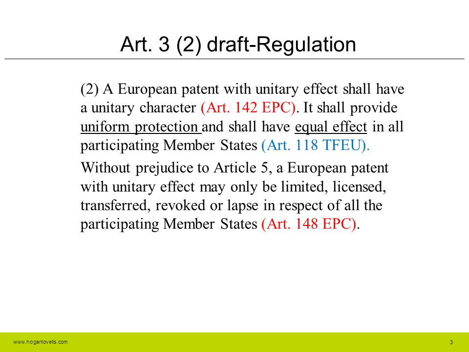www.hoganlovells.com Article 118 TFEU Article 118 (1) In the context of the establishment and functioning of the internal market, the European Parliament and the Council, acting in accordance with the ordinary legislative procedure, shall establish measures for the creation of European intellectual property rights to provide uniform protection of intellectual property rights throughout the Union and for the setting up of centralised Union-wide authorisation, coordination and supervision arrangements.