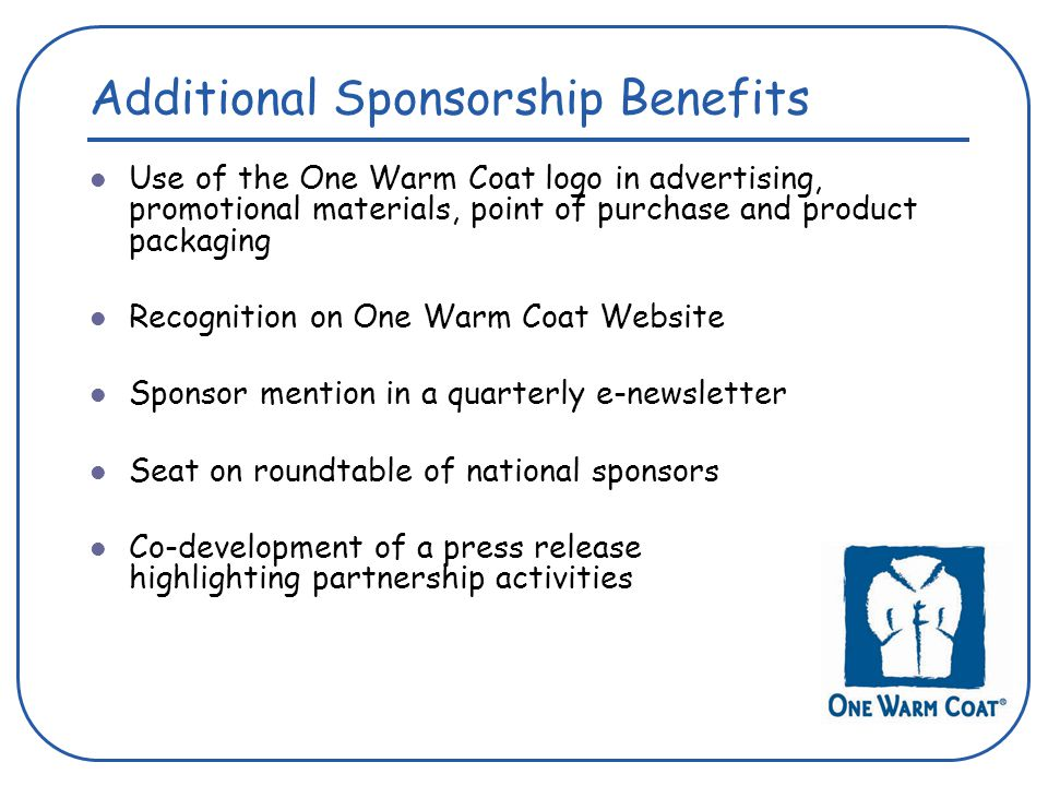 Use of the One Warm Coat logo in advertising, promotional materials, point of purchase and product packaging Recognition on One Warm Coat Website Sponsor mention in a quarterly e-newsletter Seat on roundtable of national sponsors Co-development of a press release highlighting partnership activities Additional Sponsorship Benefits