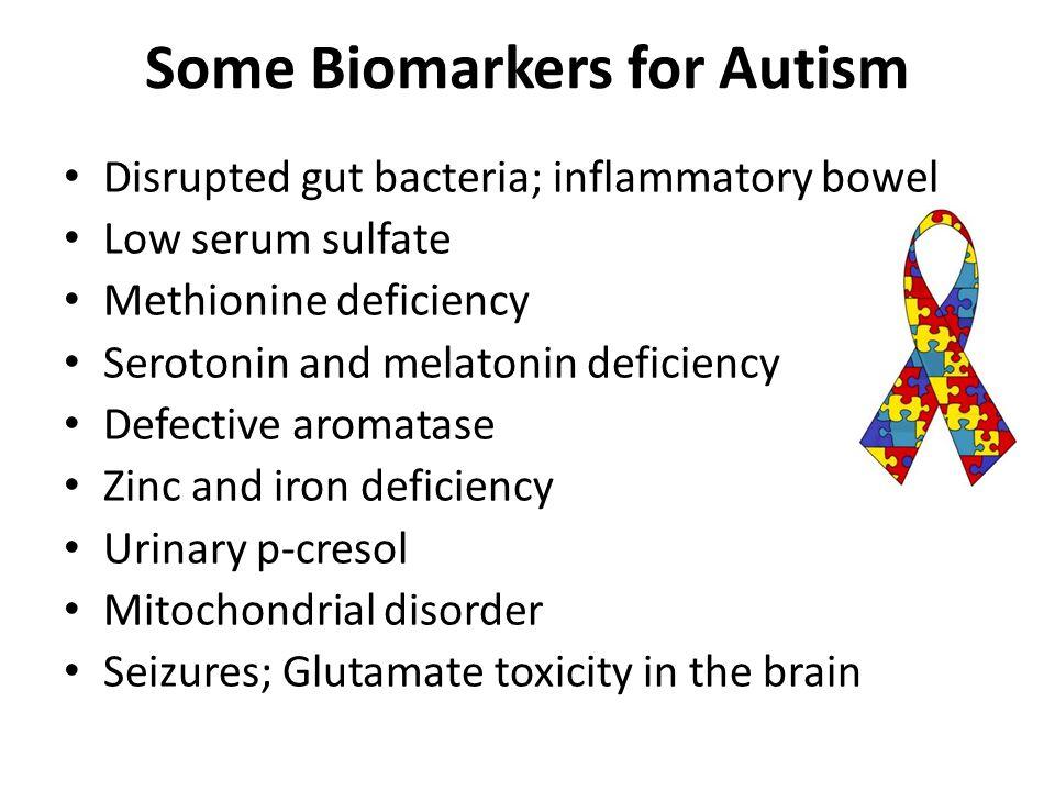 Some Biomarkers for Autism Disrupted gut bacteria; inflammatory bowel Low serum sulfate Methionine deficiency Serotonin and melatonin deficiency Defec