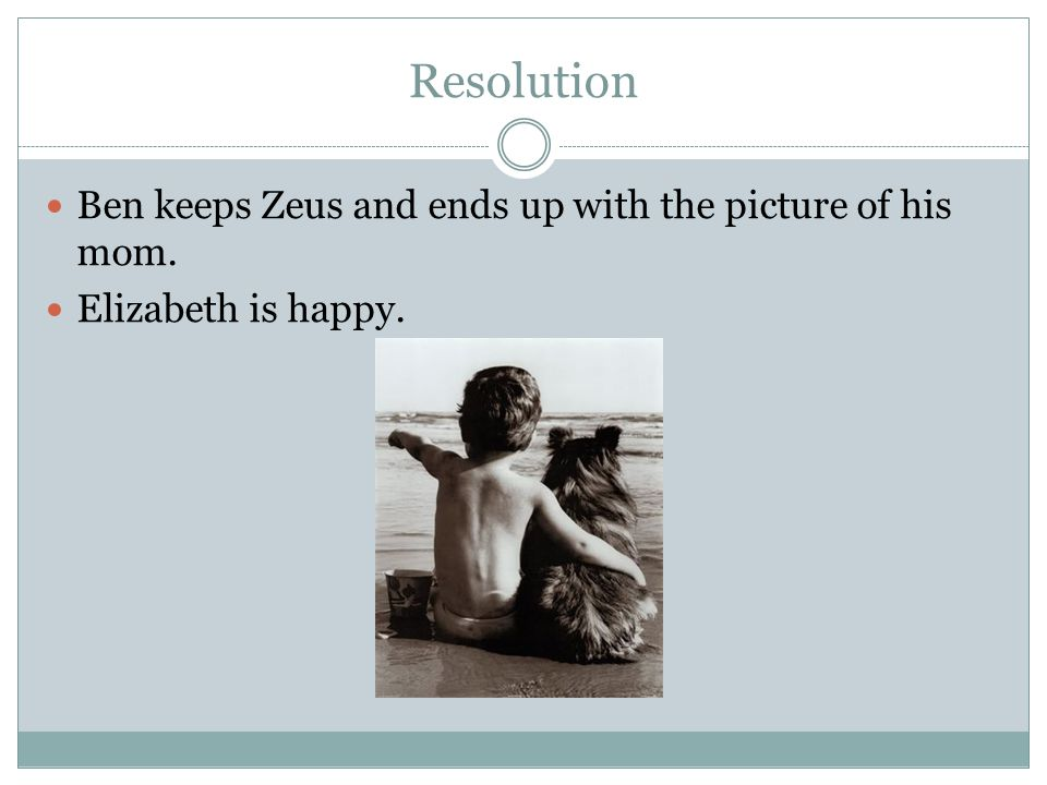 Resolution Ben keeps Zeus and ends up with the picture of his mom. Elizabeth is happy.