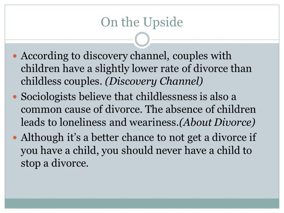 On the Upside According to discovery channel, couples with children have a slightly lower rate of divorce than childless couples.