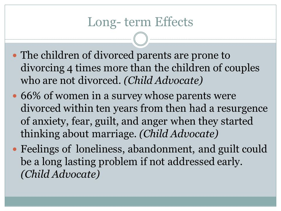 Long- term Effects The children of divorced parents are prone to divorcing 4 times more than the children of couples who are not divorced.