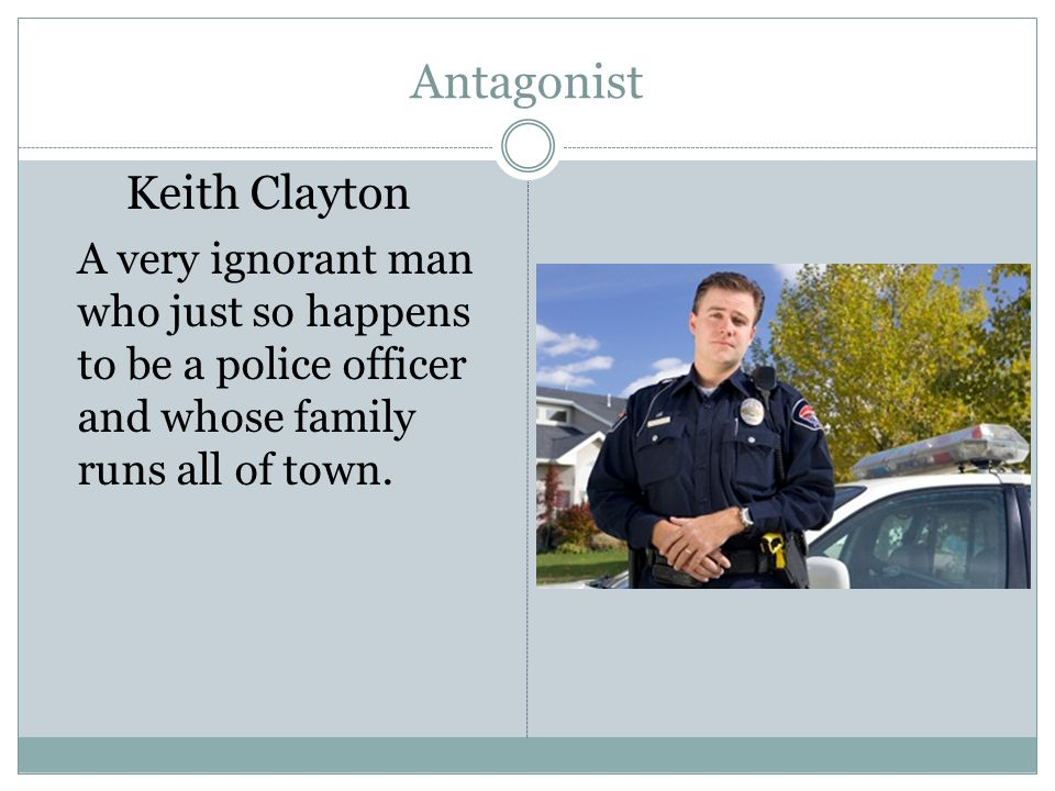 Antagonist Keith Clayton A very ignorant man who just so happens to be a police officer and whose family runs all of town.