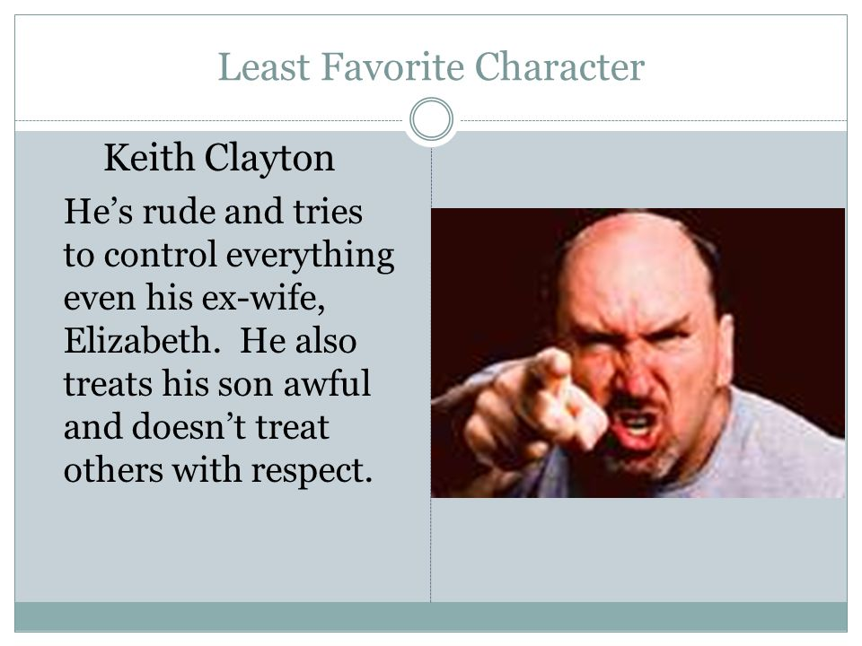 Least Favorite Character Keith Clayton He's rude and tries to control everything even his ex-wife, Elizabeth.
