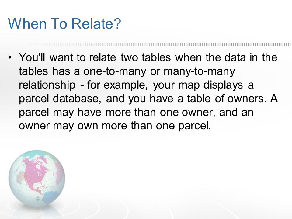 When To Relate? You'll want to relate two tables when the data in the tables has a one-to-many or many-to-many relationship - for example, your map di