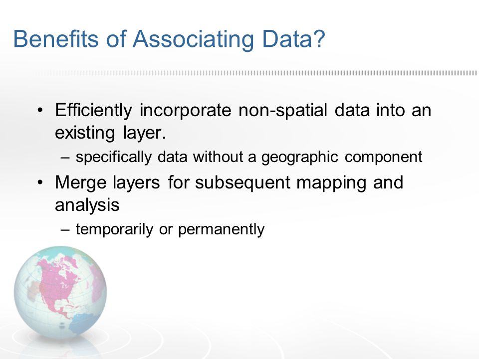 Benefits of Associating Data? Efficiently incorporate non-spatial data into an existing layer. –specifically data without a geographic component Merge