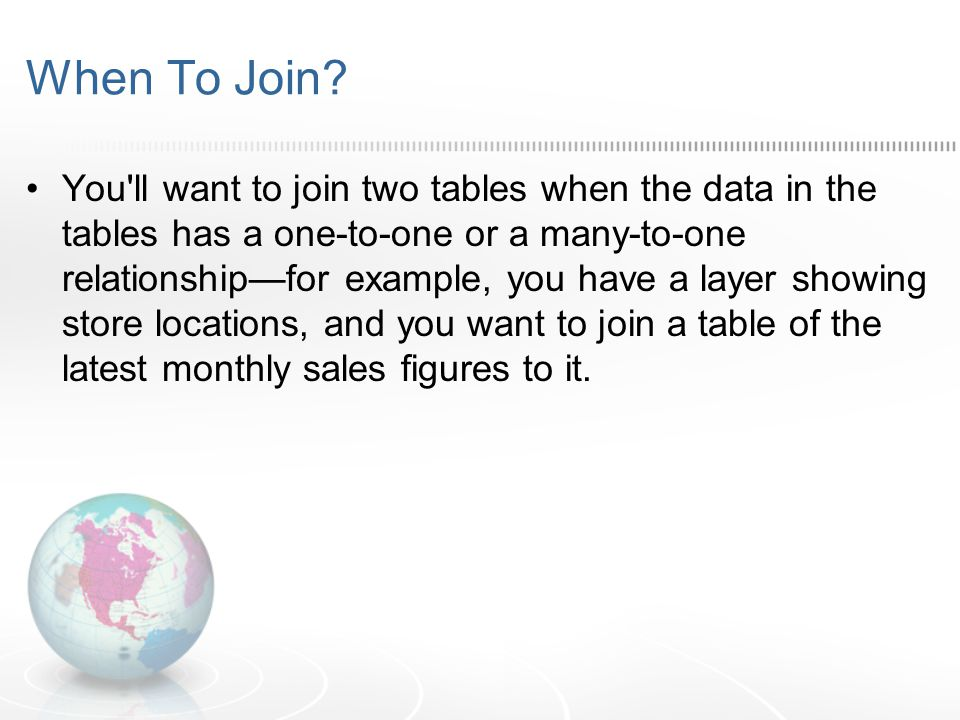 When To Join? You'll want to join two tables when the data in the tables has a one-to-one or a many-to-one relationship—for example, you have a layer