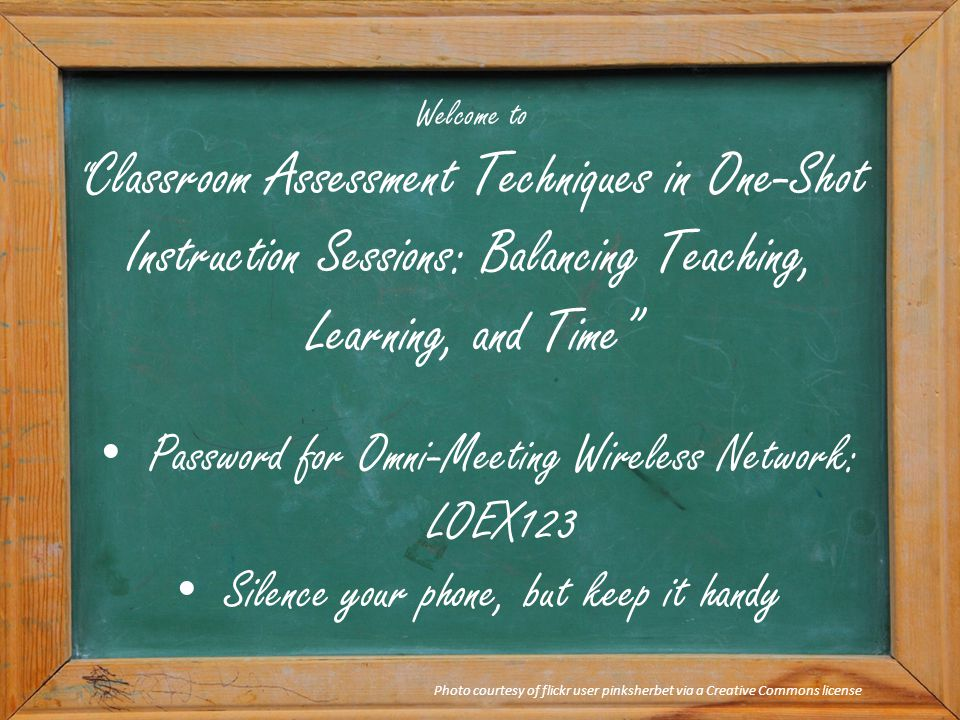 "Welcome to "" Classroom Assessment Techniques in One-Shot Instruction Sessions: Balancing Teaching, Learning, and Time"" Photo courtesy of flickr user p"