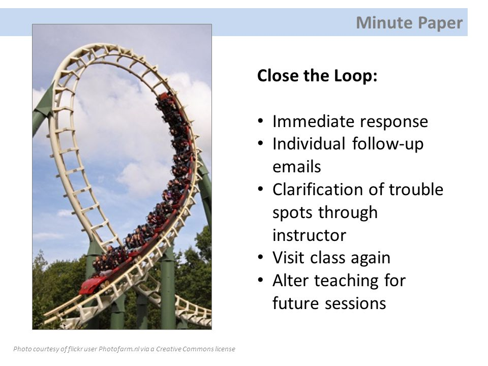 Close the Loop: Immediate response Individual follow-up emails Clarification of trouble spots through instructor Visit class again Alter teaching for future sessions Photo courtesy of flickr user Photofarm.nl via a Creative Commons license