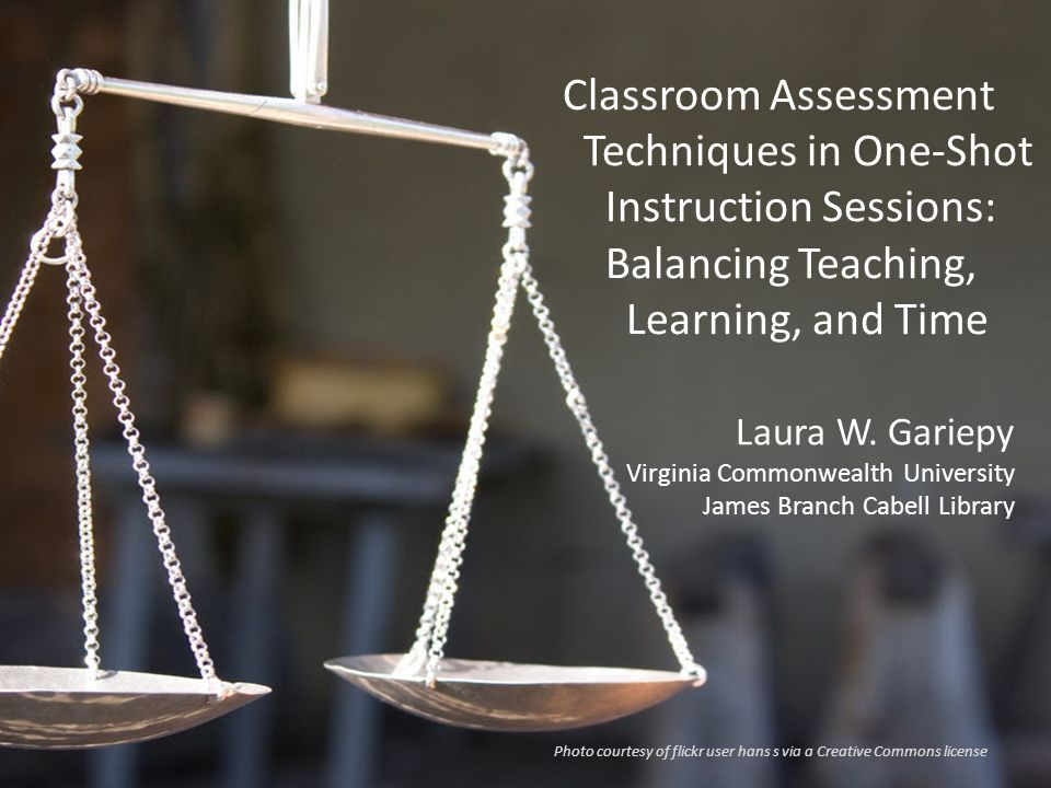Classroom Assessment Techniques in One-Shot Instruction Sessions: Balancing Teaching, Learning, and Time Laura W. Gariepy Virginia Commonwealth Univer