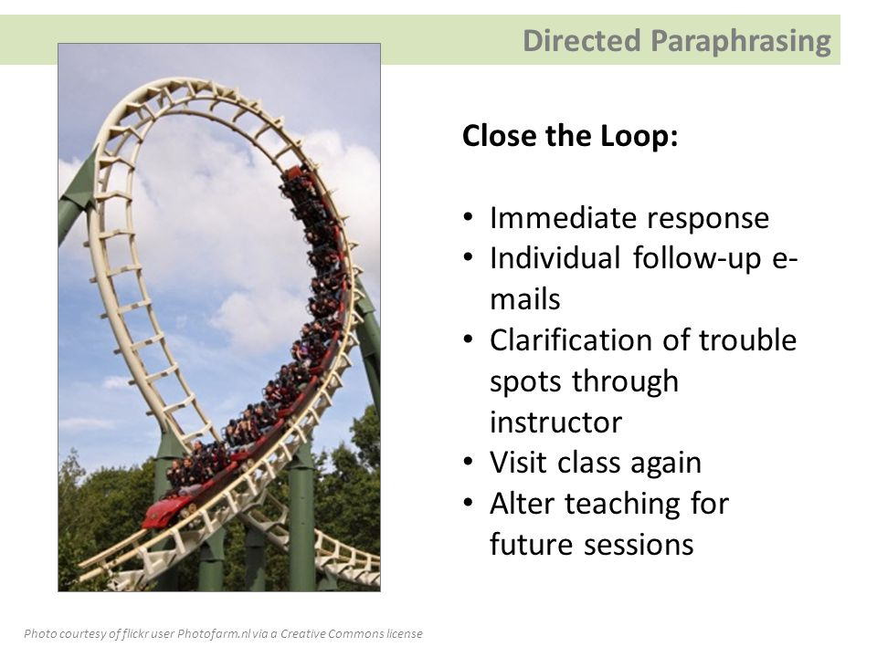Close the Loop: Immediate response Individual follow-up e- mails Clarification of trouble spots through instructor Visit class again Alter teaching for future sessions Photo courtesy of flickr user Photofarm.nl via a Creative Commons license