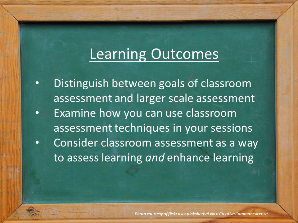 Learning Outcomes Distinguish between goals of classroom assessment and larger scale assessment Examine how you can use classroom assessment techniques in your sessions Consider classroom assessment as a way to assess learning and enhance learning Photo courtesy of flickr user pinksherbet via a Creative Commons license