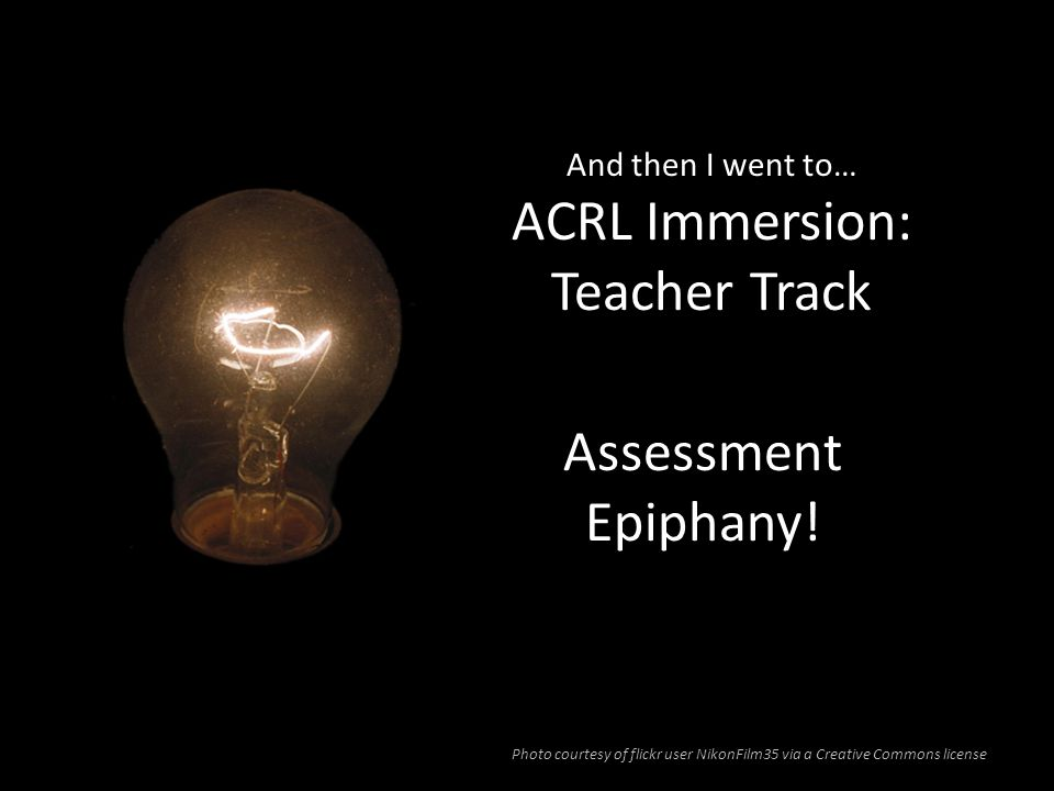 And then I went to… ACRL Immersion: Teacher Track Assessment Epiphany! Photo courtesy of flickr user NikonFilm35 via a Creative Commons license