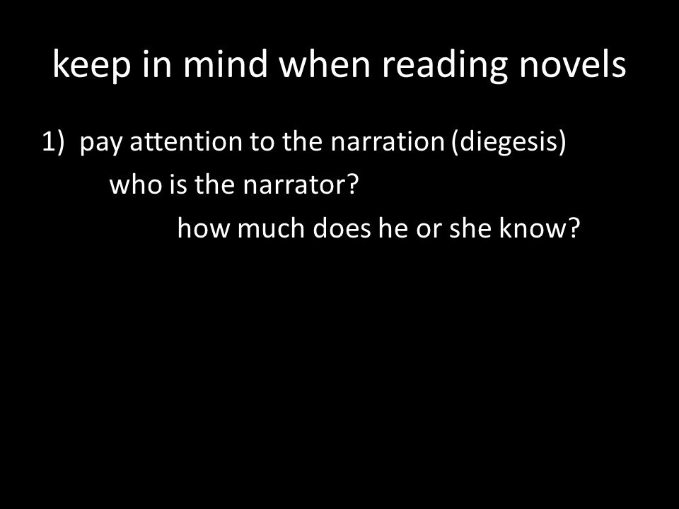 keep in mind when reading novels 1)pay attention to the narration mimesis (showing): drama diegesis (telling): epic poetry, novels