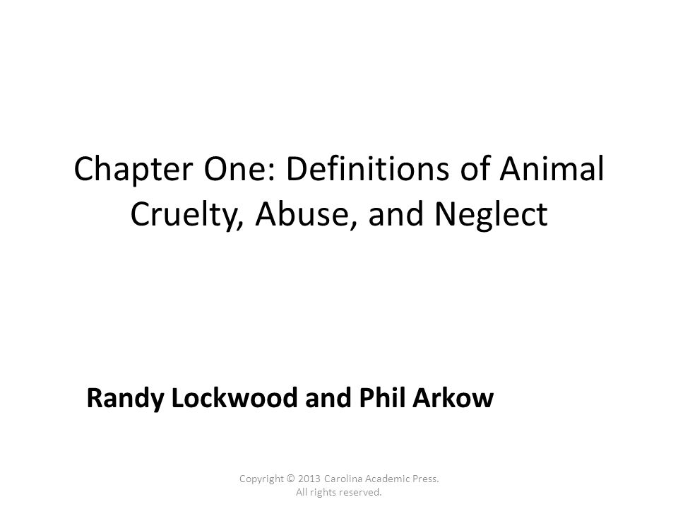 Chapter One: Definitions of Animal Cruelty, Abuse, and Neglect Randy Lockwood and Phil Arkow Copyright © 2013 Carolina Academic Press.