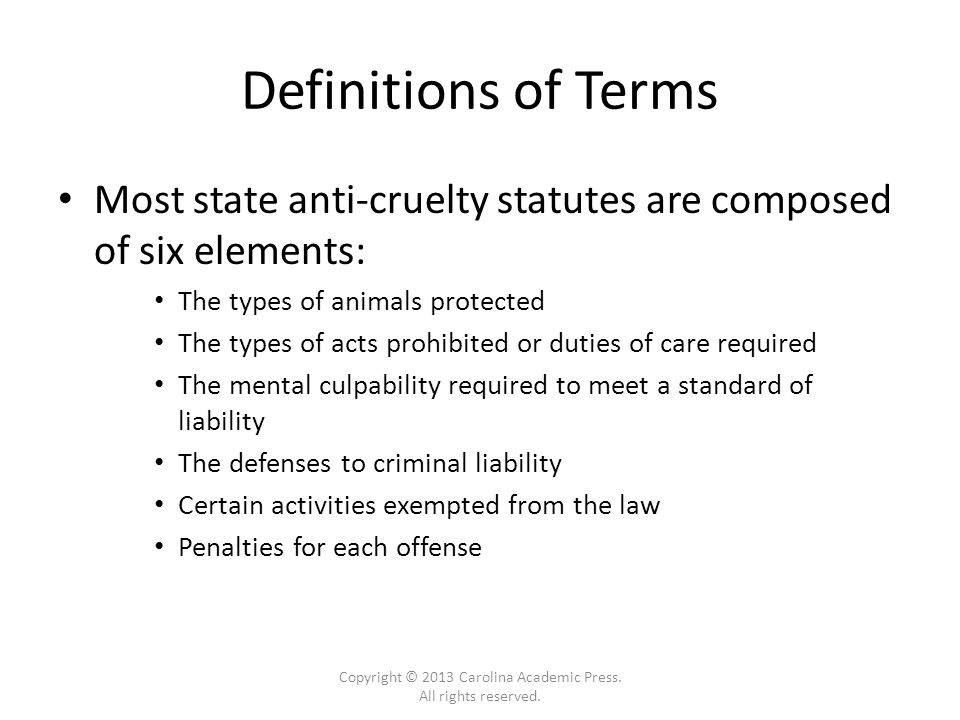 Definitions of Terms Most state anti-cruelty statutes are composed of six elements: The types of animals protected The types of acts prohibited or duties of care required The mental culpability required to meet a standard of liability The defenses to criminal liability Certain activities exempted from the law Penalties for each offense Copyright © 2013 Carolina Academic Press.