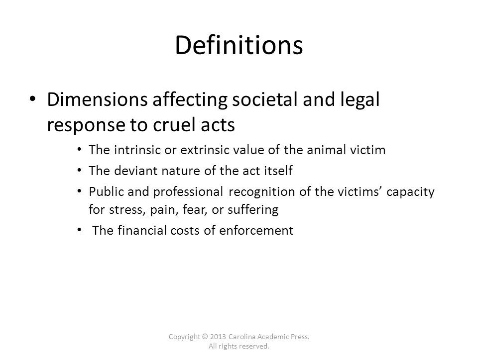 Definitions Dimensions affecting societal and legal response to cruel acts The intrinsic or extrinsic value of the animal victim The deviant nature of the act itself Public and professional recognition of the victims' capacity for stress, pain, fear, or suffering The financial costs of enforcement Copyright © 2013 Carolina Academic Press.