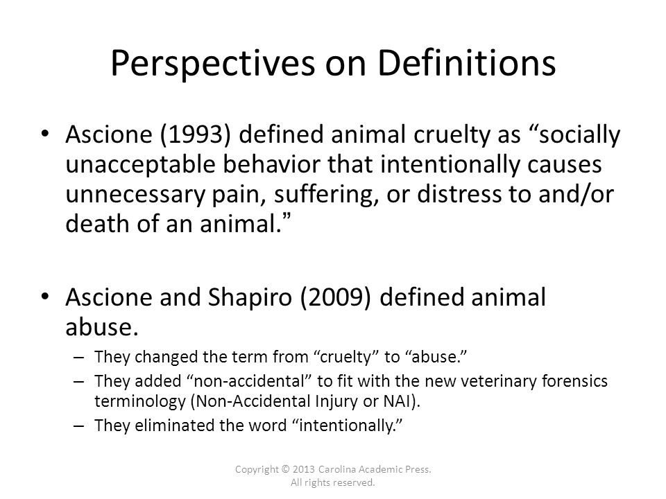 Perspectives on Definitions Ascione (1993) defined animal cruelty as socially unacceptable behavior that intentionally causes unnecessary pain, suffering, or distress to and/or death of an animal. Ascione and Shapiro (2009) defined animal abuse.