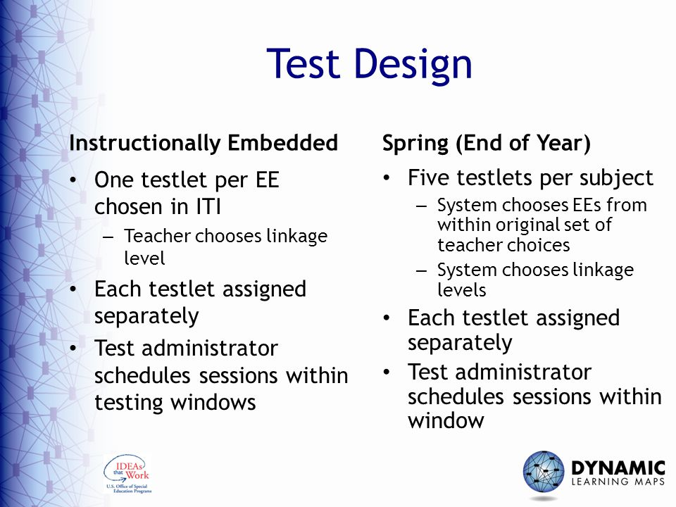 Test Design Instructionally Embedded One testlet per EE chosen in ITI – Teacher chooses linkage level Each testlet assigned separately Test administrator schedules sessions within testing windows Spring (End of Year) Five testlets per subject – System chooses EEs from within original set of teacher choices – System chooses linkage levels Each testlet assigned separately Test administrator schedules sessions within window
