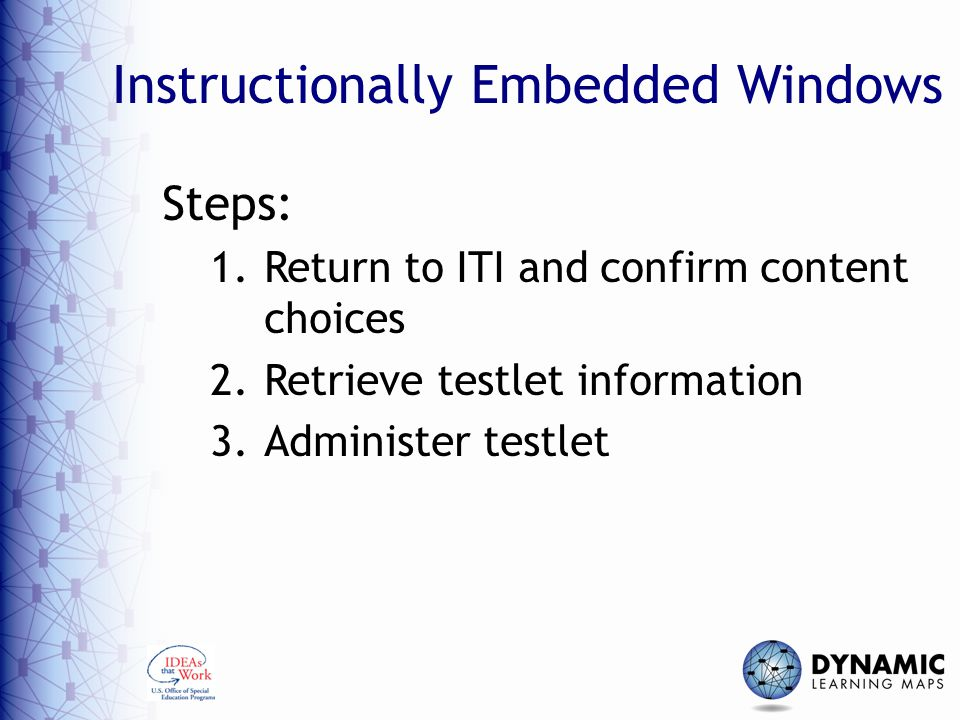 Instructionally Embedded Windows Steps: 1.Return to ITI and confirm content choices 2.Retrieve testlet information 3.Administer testlet