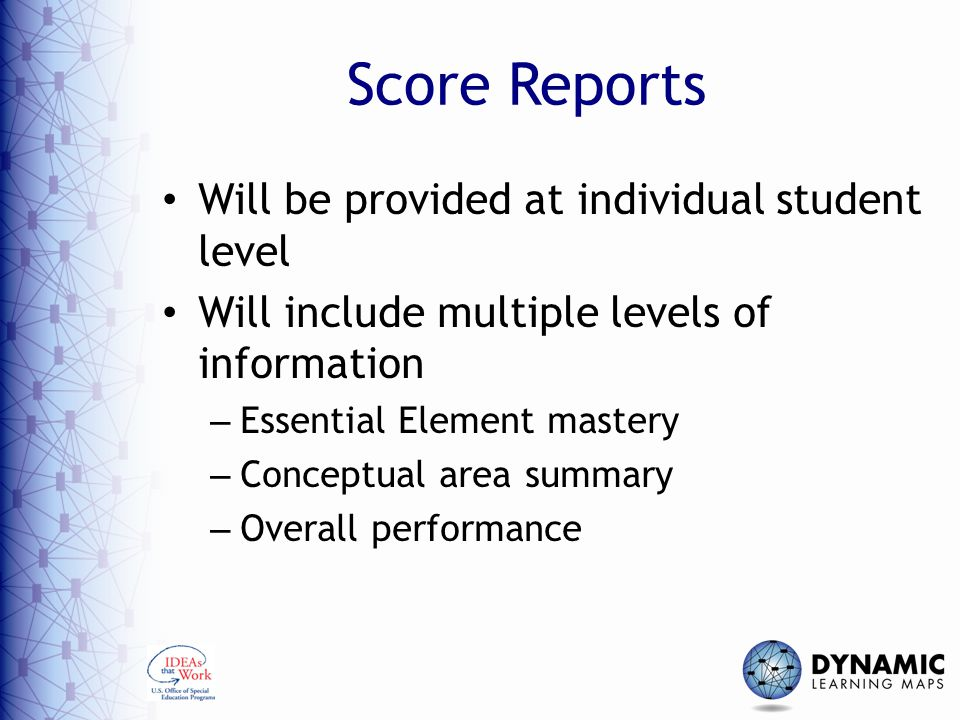 Score Reports Will be provided at individual student level Will include multiple levels of information – Essential Element mastery – Conceptual area summary – Overall performance