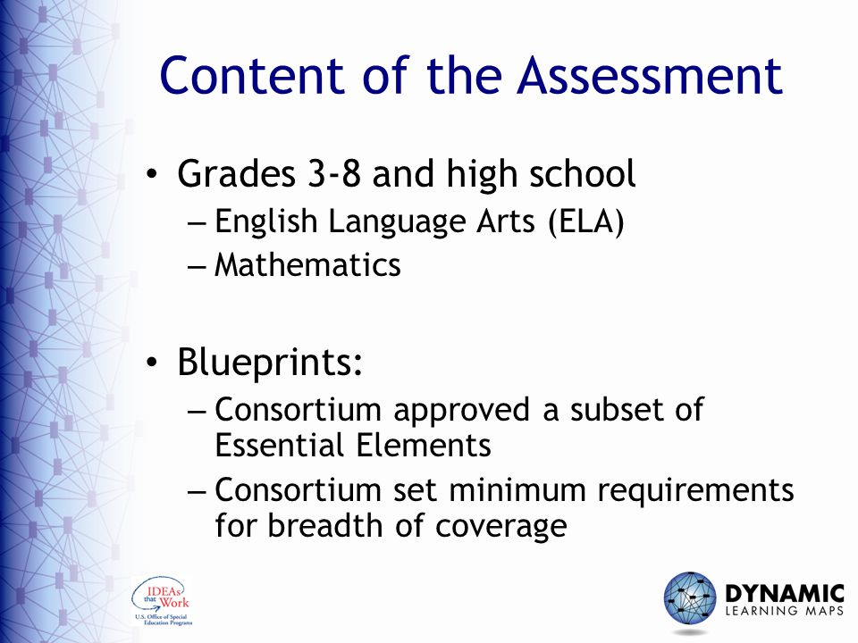 Content of the Assessment Grades 3-8 and high school – English Language Arts (ELA) – Mathematics Blueprints: – Consortium approved a subset of Essential Elements – Consortium set minimum requirements for breadth of coverage