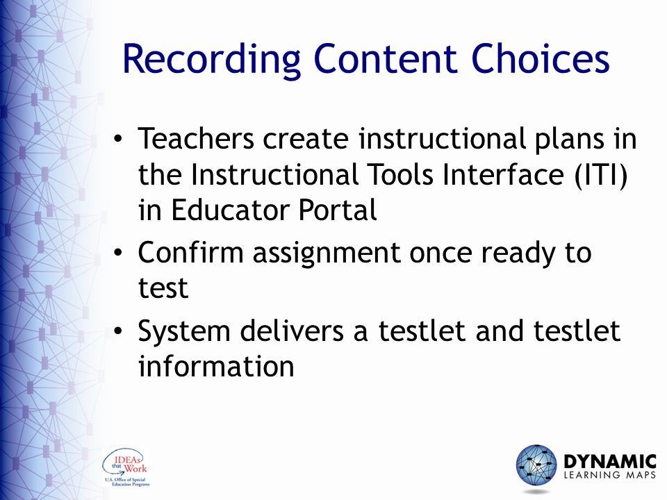 Recording Content Choices Teachers create instructional plans in the Instructional Tools Interface (ITI) in Educator Portal Confirm assignment once ready to test System delivers a testlet and testlet information