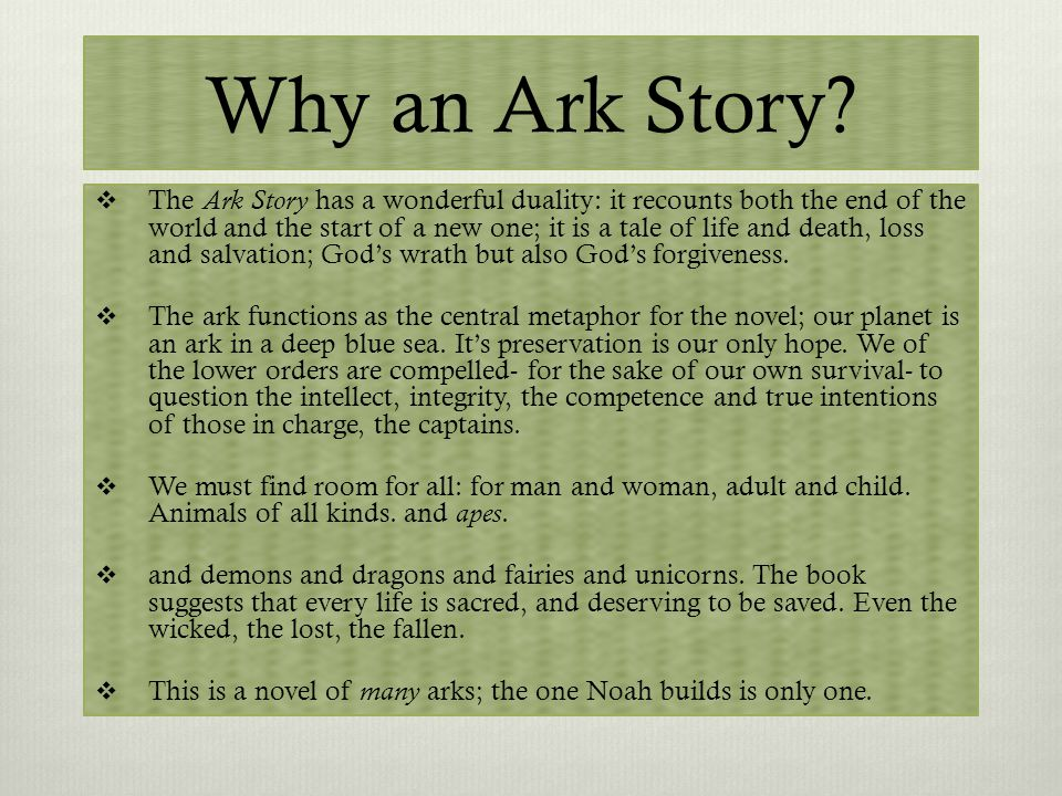 Why an Ark Story?  The Ark Story has a wonderful duality: it recounts both the end of the world and the start of a new one; it is a tale of life and